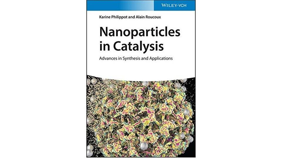 Nanoparticles in Catalysis: Advances in Synthesis and Applications Eds : Karine Philippot & Alain Roucoux